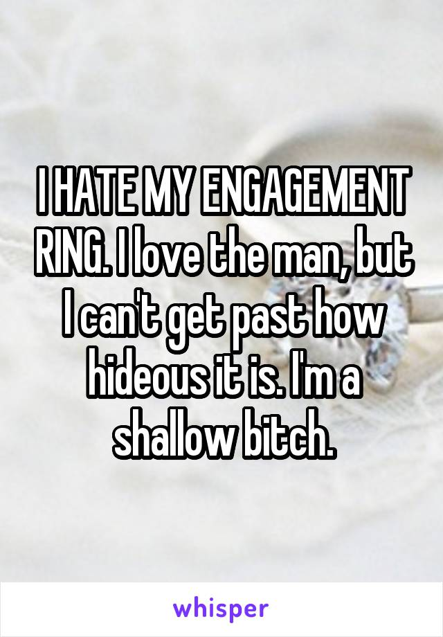 I HATE MY ENGAGEMENT RING. I love the man, but I can't get past how hideous it is. I'm a shallow bitch.
