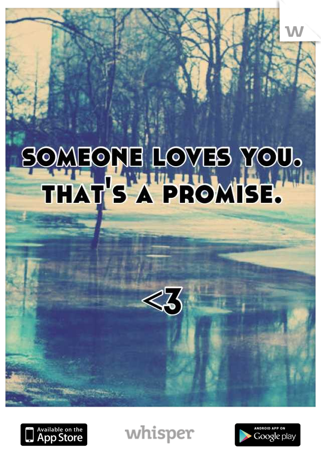 someone loves you.  that's a promise.    <3