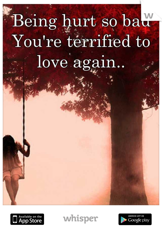 Being hurt so bad You're terrified to love again..