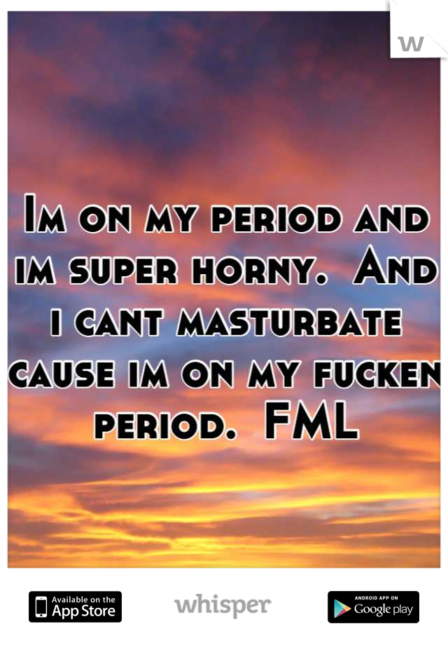 Im on my period and im super horny.  And i cant masturbate cause im on my fucken period.  FML