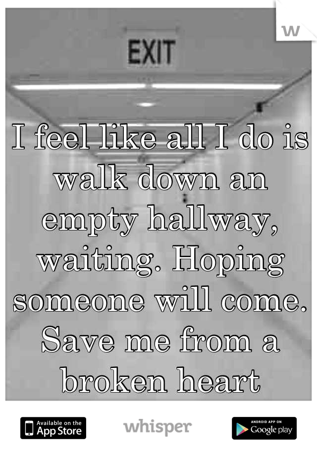 I feel like all I do is walk down an empty hallway, waiting. Hoping someone will come. Save me from a broken heart