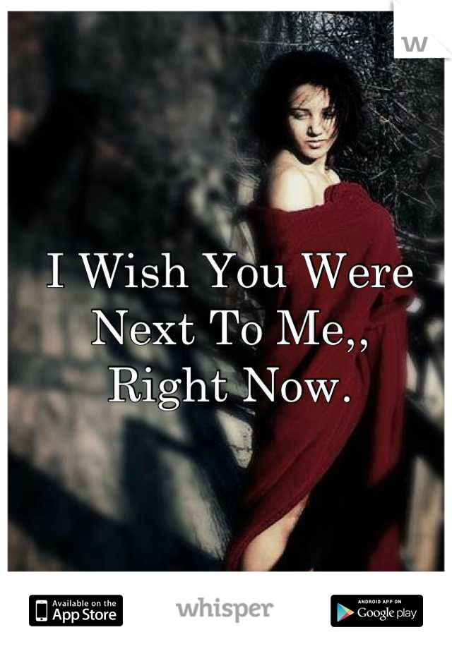 I Wish You Were Next To Me,, Right Now.