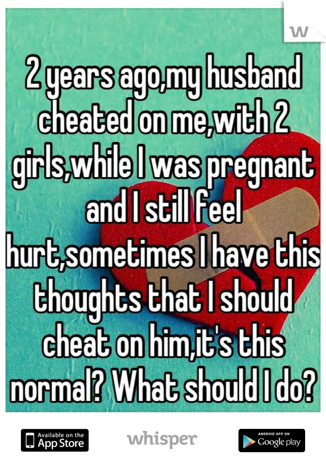 2 years ago,my husband cheated on me,with 2 girls,while I was pregnant and I still feel hurt,sometimes I have this thoughts that I should cheat on him,it's this normal? What should I do?