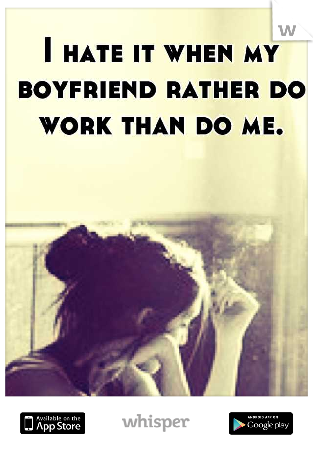 I hate it when my boyfriend rather do work than do me.