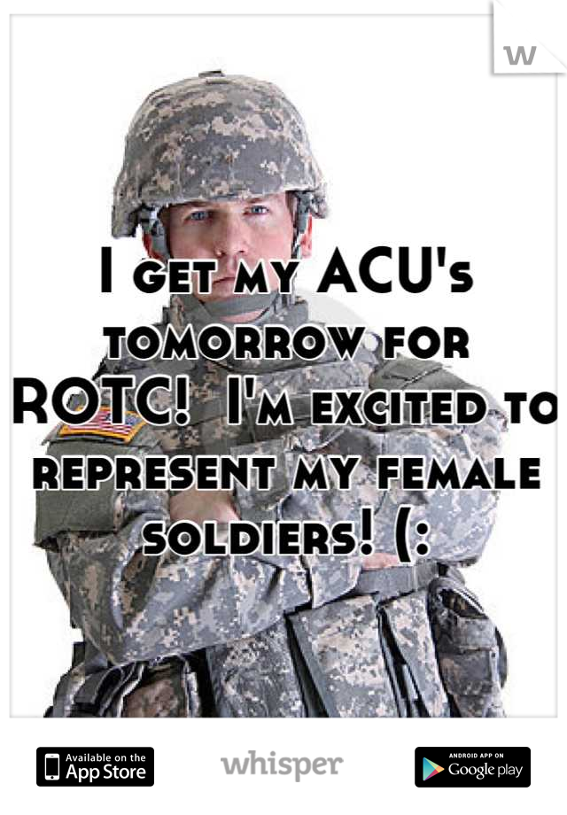 I get my ACU's tomorrow for ROTC!  I'm excited to represent my female soldiers! (: