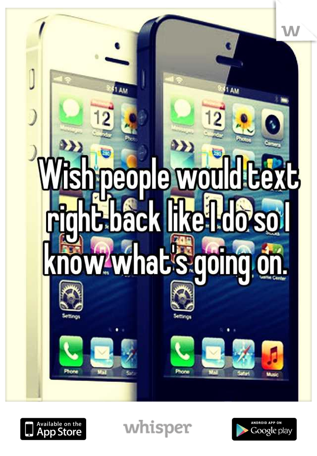 Wish people would text right back like I do so I know what's going on.