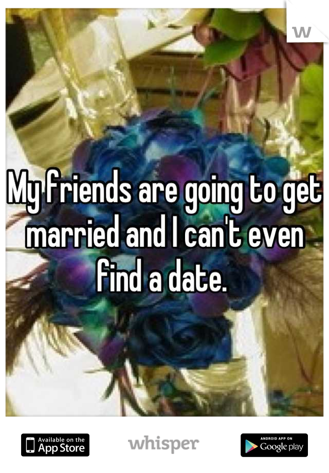 My friends are going to get married and I can't even find a date.