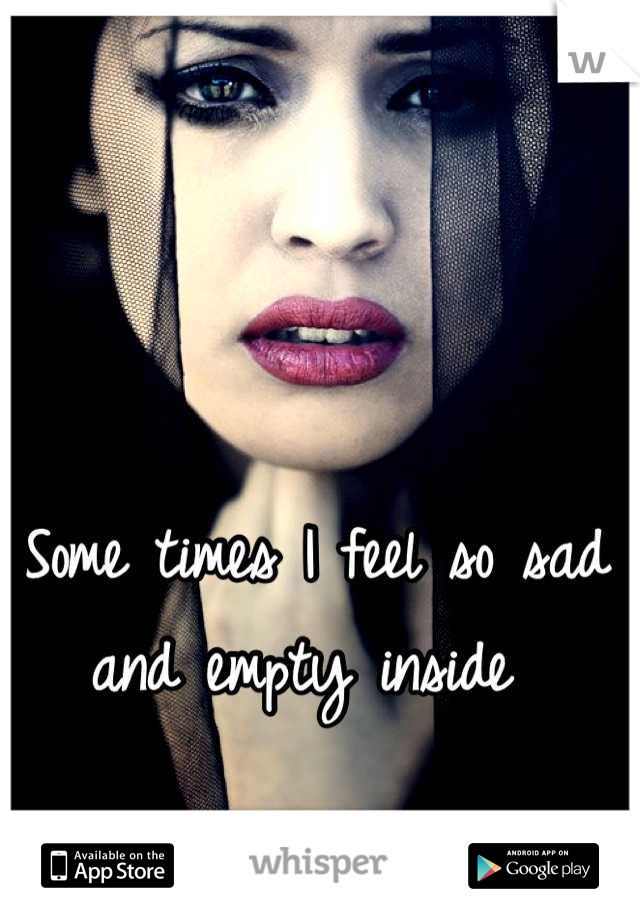 Some times I feel so sad and empty inside