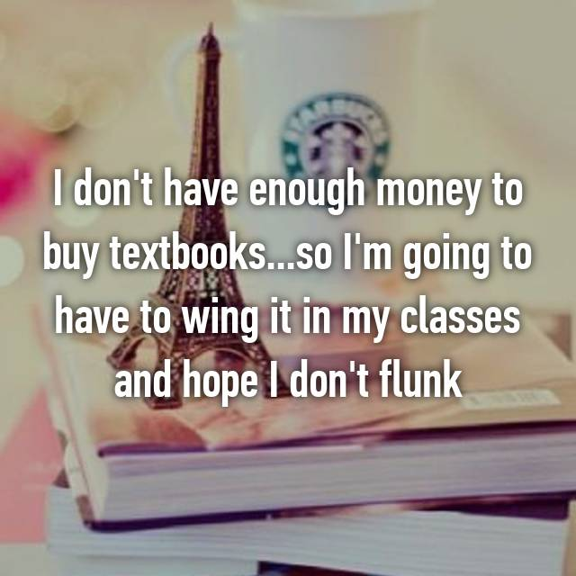 I don't have enough money to buy textbooks...so I'm going to have to wing it in my classes and hope I don't flunk
