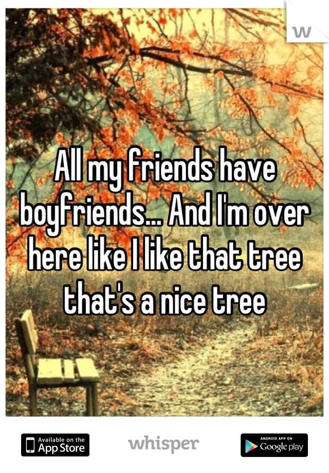All my friends have boyfriends... And I'm over here like I like that tree that's a nice tree