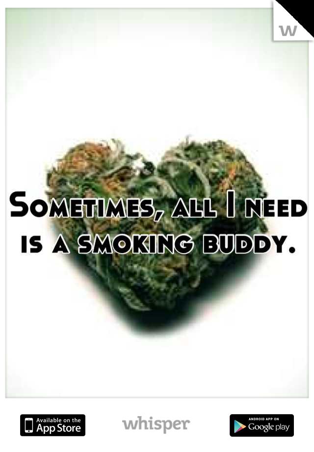 Sometimes, all I need is a smoking buddy.