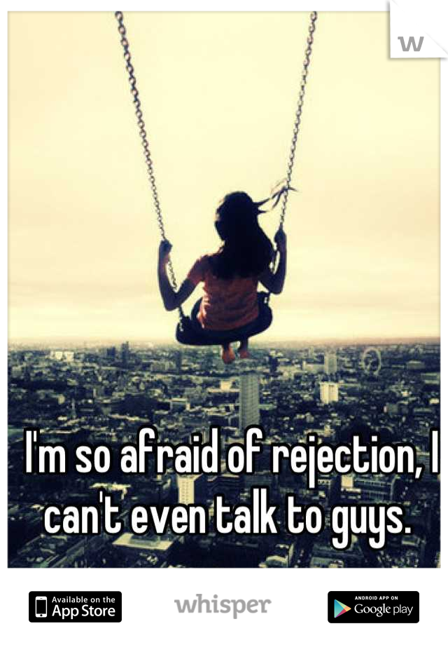 I'm so afraid of rejection, I can't even talk to guys.