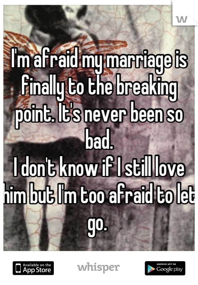 I'm afraid my marriage is finally to the breaking point. It's never been so bad.  I don't know if I still love him but I'm too afraid to let go.