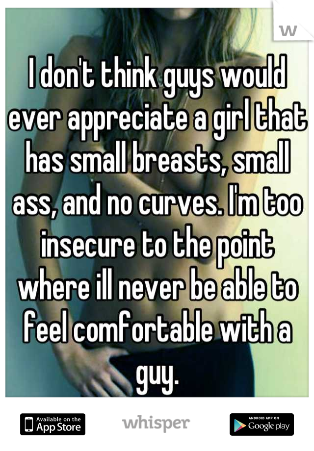I don't think guys would ever appreciate a girl that has small breasts, small ass, and no curves. I'm too insecure to the point where ill never be able to feel comfortable with a guy.