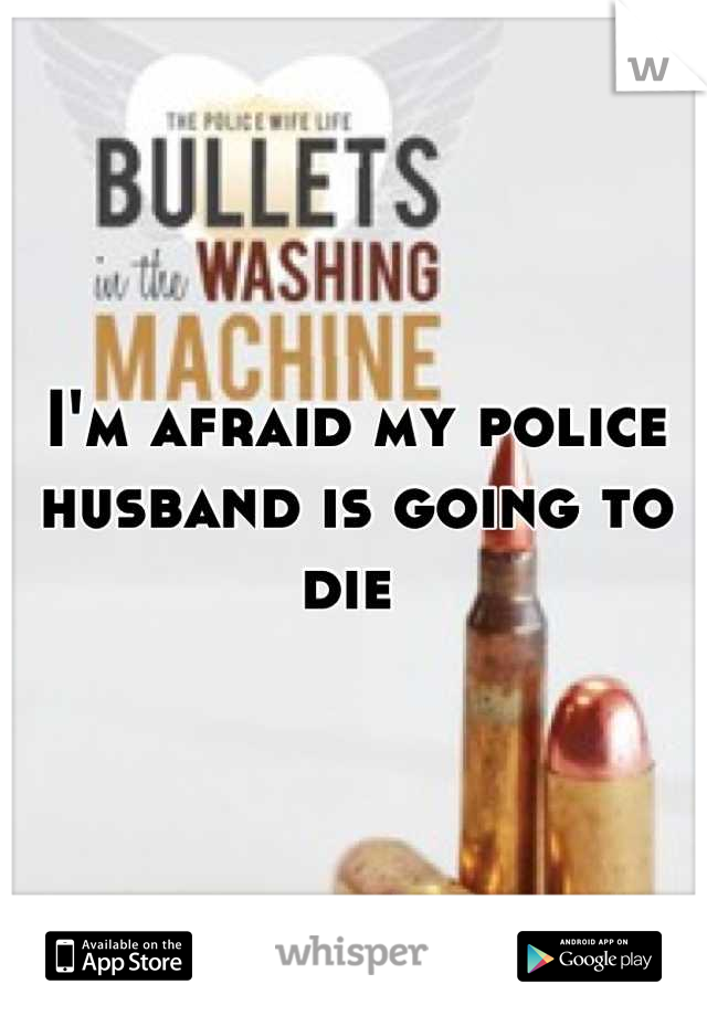 I'm afraid my police husband is going to die
