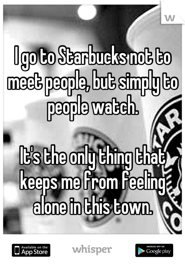 I go to Starbucks not to meet people, but simply to people watch.   It's the only thing that keeps me from feeling alone in this town.