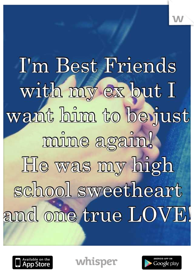 I'm Best Friends with my ex but I want him to be just mine again!  He was my high school sweetheart and one true LOVE!