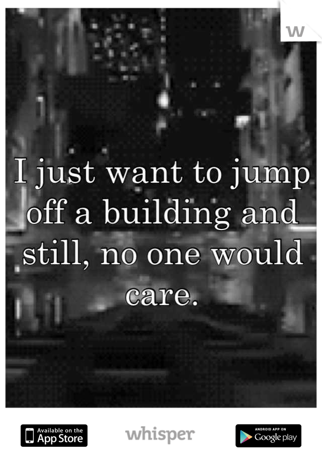 I just want to jump off a building and still, no one would care.