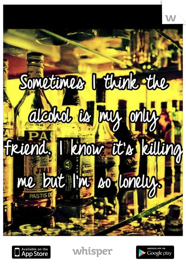 Sometimes I think the alcohol is my only friend. I know it's killing me but I'm so lonely.