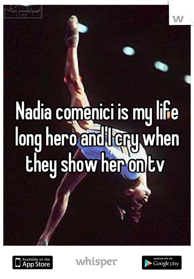 Nadia comenici is my life long hero and I cry when they show her on tv