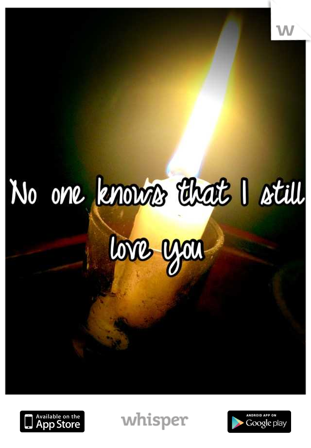 No one knows that I still love you