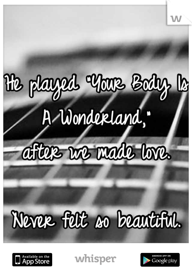 """He played """"Your Body Is A Wonderland,"""" after we made love.  Never felt so beautiful."""