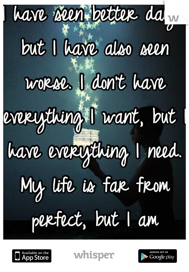 I have seen better days, but I have also seen worse. I don't have everything I want, but I have everything I need. My life is far from perfect, but I am blessed.