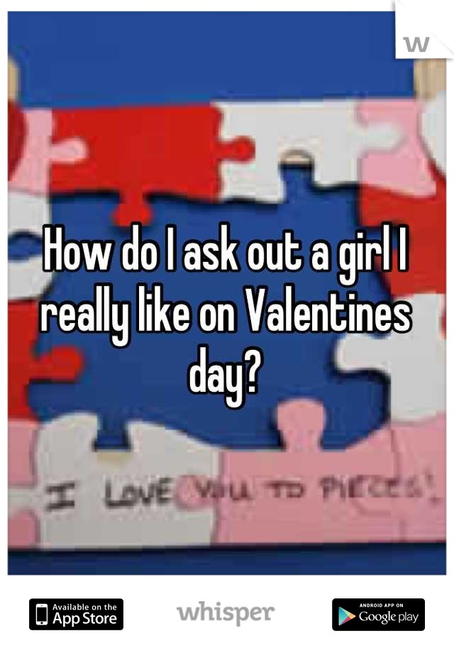 How do I ask out a girl I really like on Valentines day?