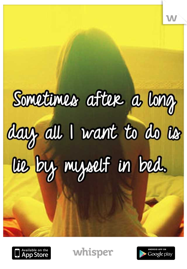 Sometimes after a long day all I want to do is lie by myself in bed.
