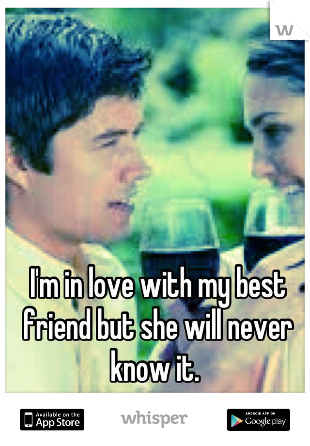 I'm in love with my best friend but she will never know it.
