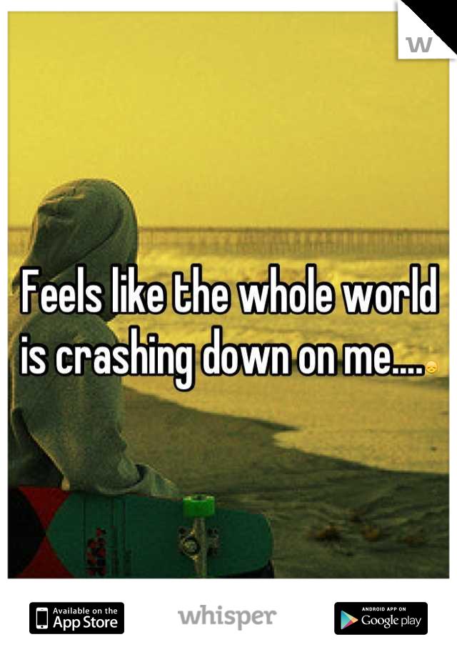 Feels like the whole world is crashing down on me....😞