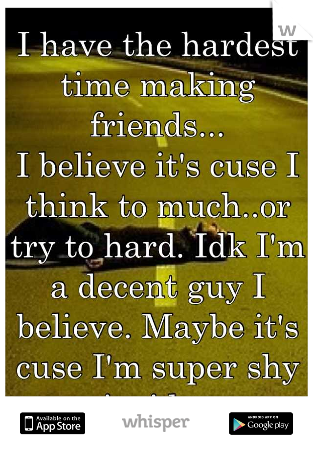 I have the hardest time making friends... I believe it's cuse I think to much..or try to hard. Idk I'm a decent guy I believe. Maybe it's cuse I'm super shy inside..