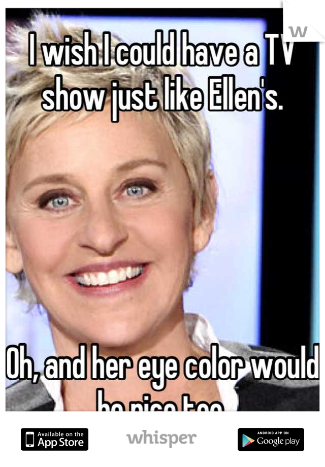 I wish I could have a TV show just like Ellen's.      Oh, and her eye color would be nice too.