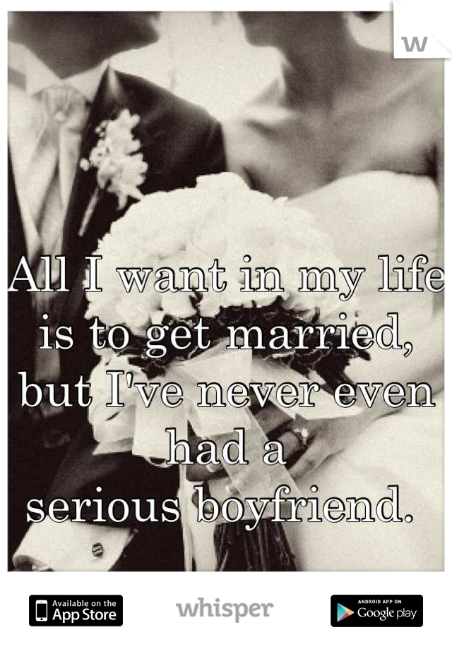 All I want in my life is to get married, but I've never even had a  serious boyfriend.