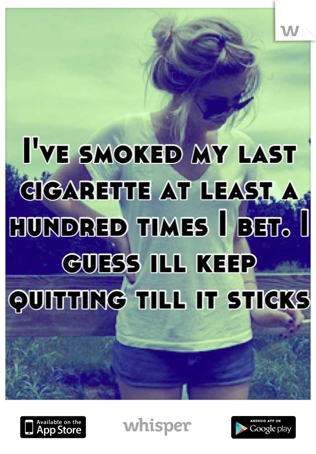 I've smoked my last cigarette at least a hundred times I bet. I guess ill keep quitting till it sticks