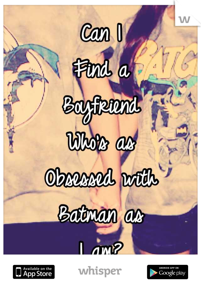 Can I Find a Boyfriend Who's as  Obsessed with Batman as  I am?