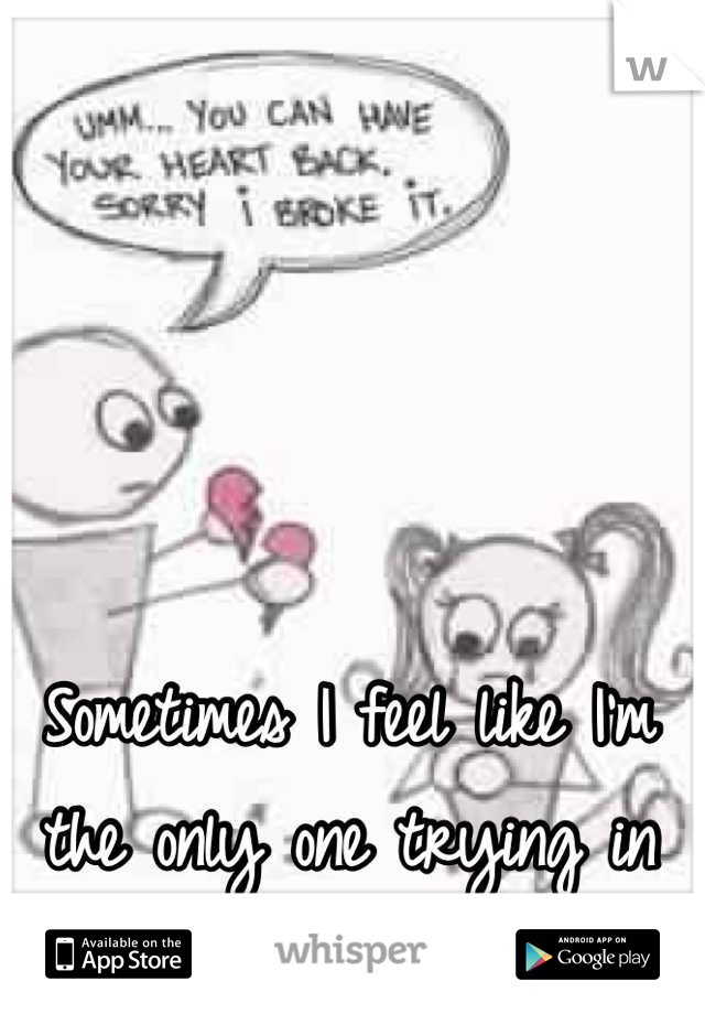 Sometimes I feel like I'm the only one trying in this relationship. </3