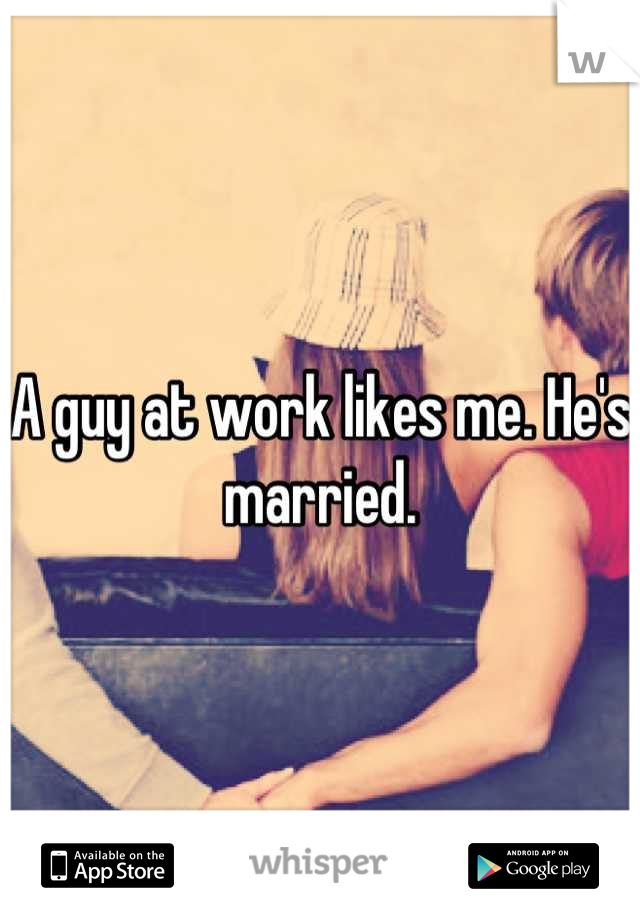 A guy at work likes me. He's married.