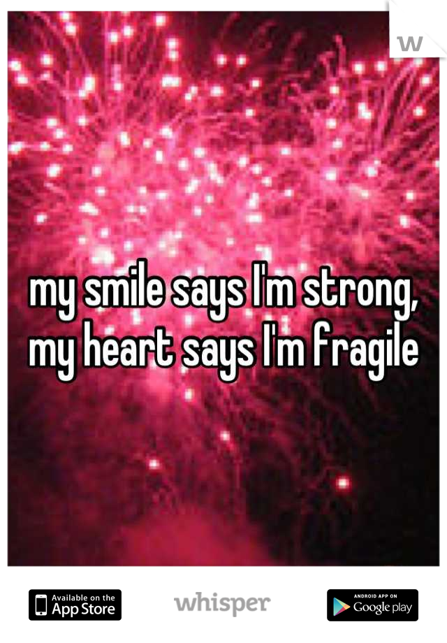 my smile says I'm strong, my heart says I'm fragile