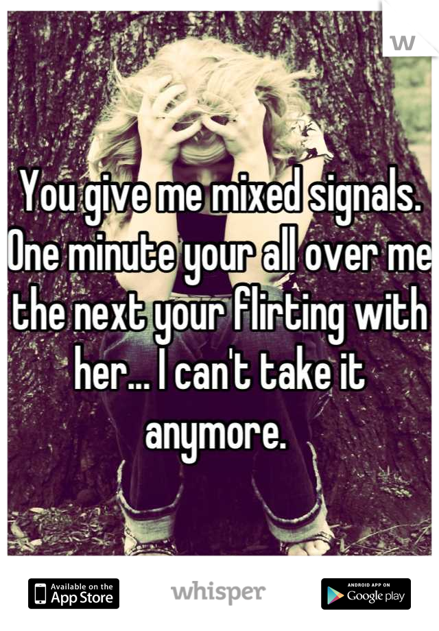 You give me mixed signals. One minute your all over me the next your flirting with her... I can't take it anymore.