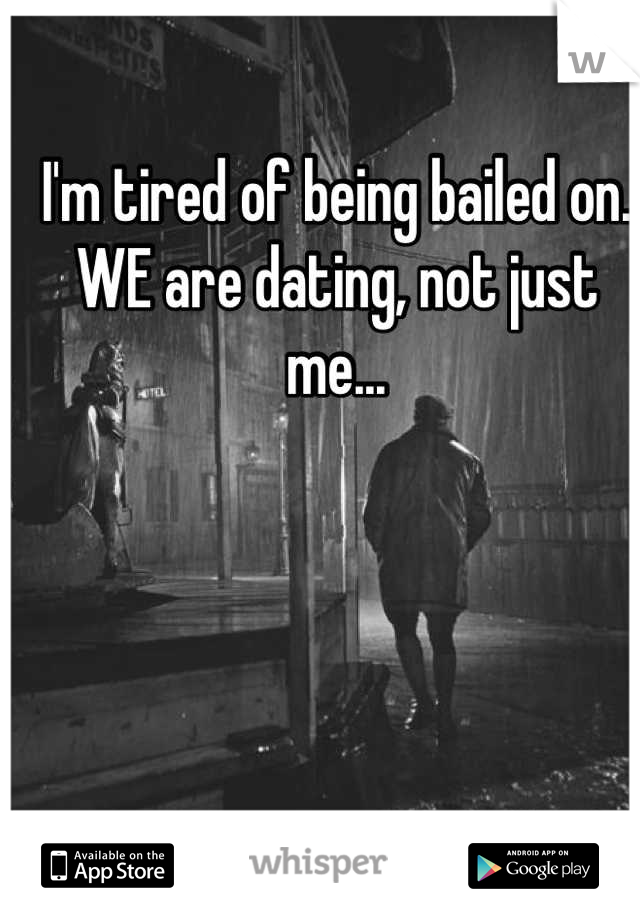 I'm tired of being bailed on. WE are dating, not just me...