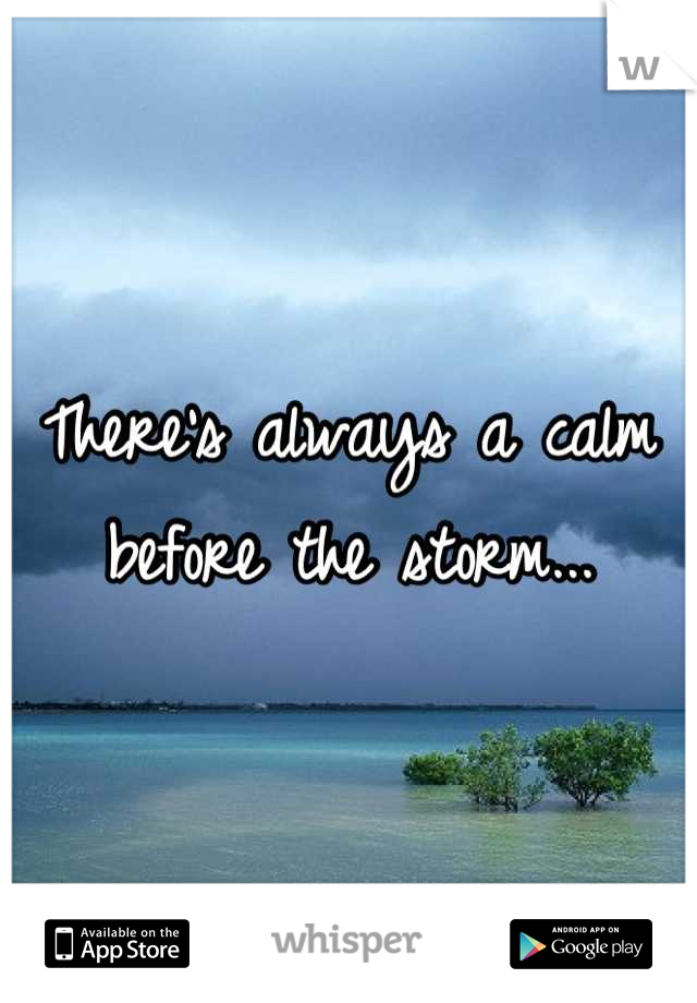 There's always a calm before the storm...
