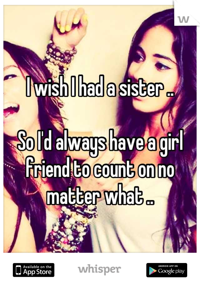 I wish I had a sister ..   So I'd always have a girl friend to count on no matter what ..