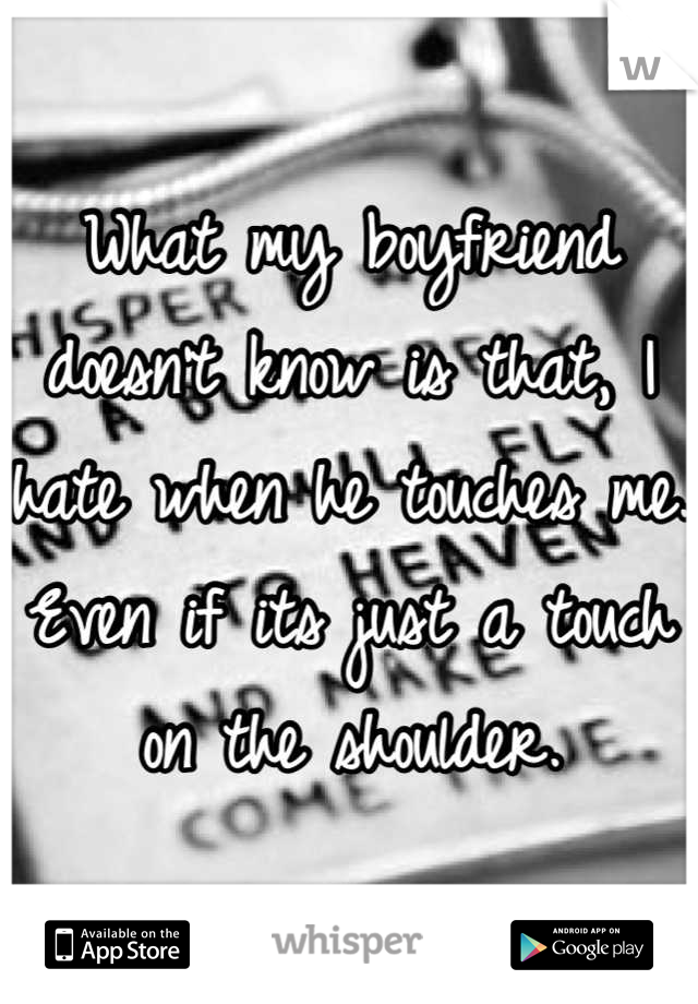 What my boyfriend doesn't know is that, I hate when he touches me. Even if its just a touch on the shoulder.