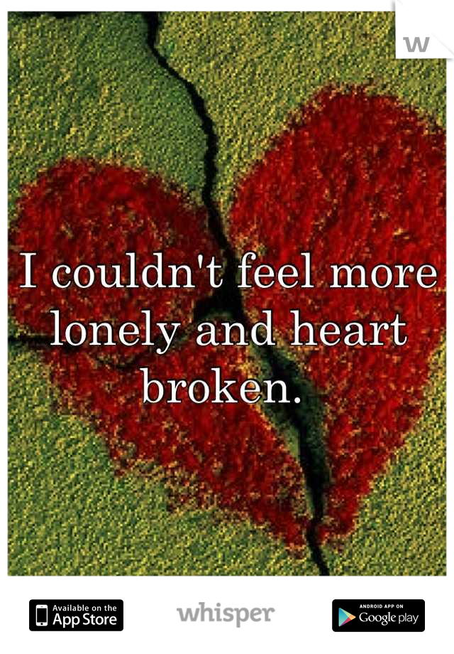 I couldn't feel more lonely and heart broken.