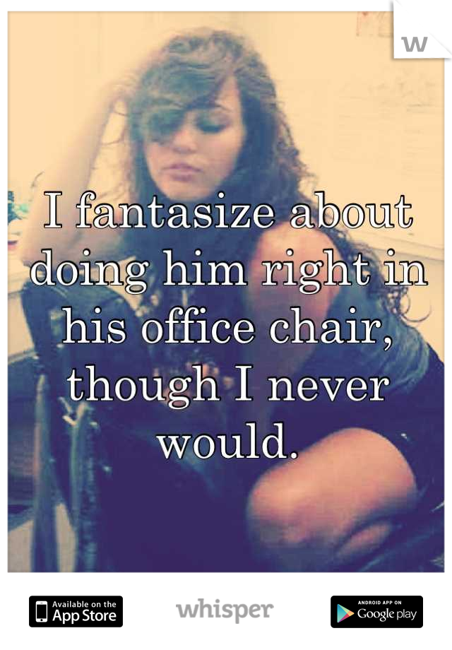 I fantasize about doing him right in his office chair, though I never would.