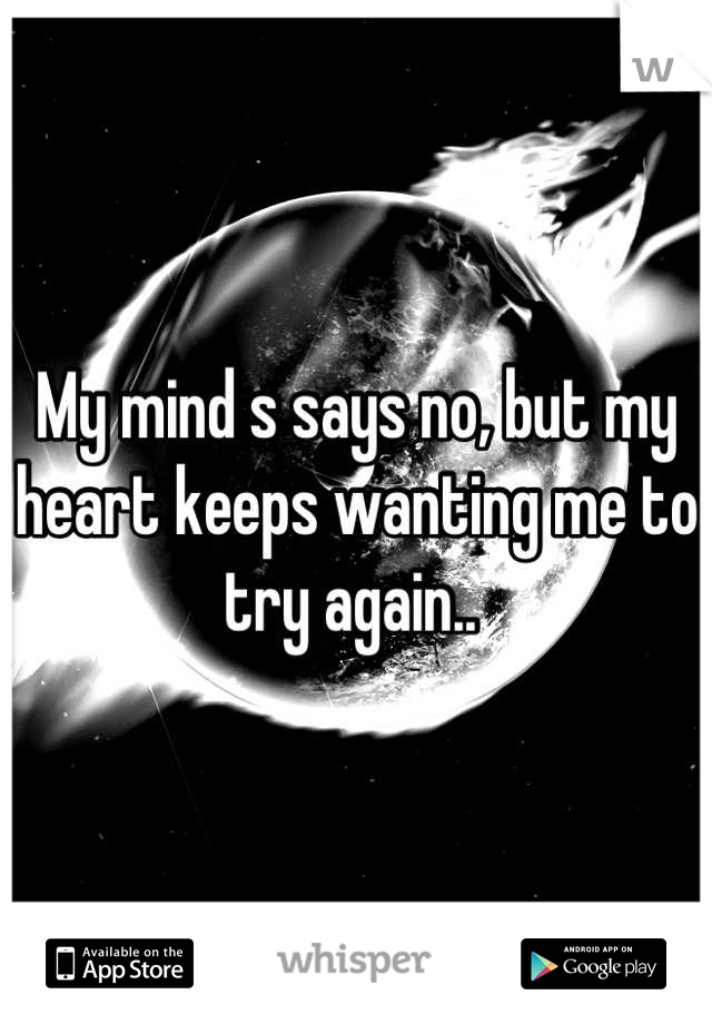 My mind s says no, but my heart keeps wanting me to try again..