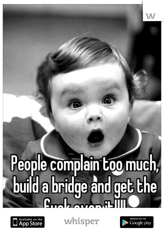 People complain too much, build a bridge and get the fuck over it!!!!