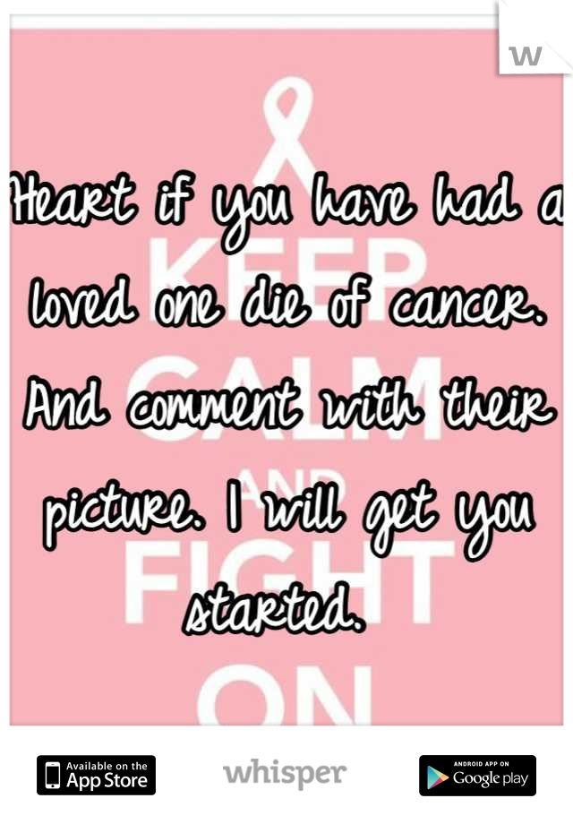 Heart if you have had a loved one die of cancer. And comment with their picture. I will get you started.