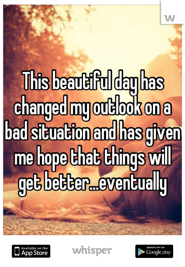 This beautiful day has changed my outlook on a bad situation and has given me hope that things will get better...eventually